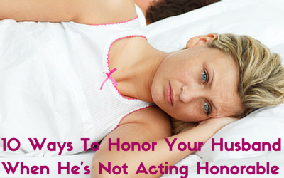 10 Ways To Honor Your Husband When He's Not Acting Honorable